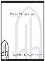 Walk Ye In Him for SATB a cappella