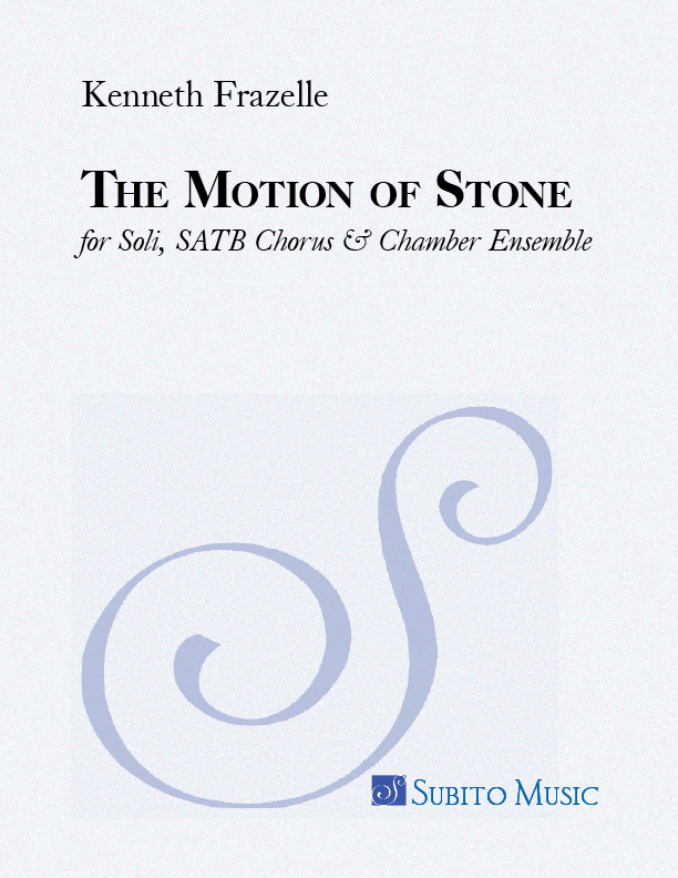 Motion of Stone, The for Soli, SATB Chorus & Chamber Ensemble